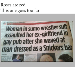 omg-images:  Roses are red: Roses are red  This one goes too far  NEW  Woman in sumo wrestler suit  assaulted her ex-girlfriend in  gay pub after she waved at  man dressed as a Snickers ba omg-images:  Roses are red