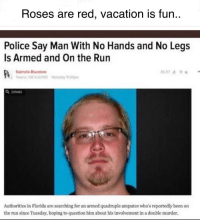 "<p>Still trying to understand the logistics of this one.. via /r/dank_meme <a href=""http://ift.tt/2zOFDfB"">http://ift.tt/2zOFDfB</a></p>: Roses are red, vacation is fun..  Police Say Man With No Hands and No Legs  Is Armed and On the Run  Gabrielle斷estone  Authorities in Florida are searching for an armed quadruple amputee who's reportedly been on  the run since Tuesday, hoping to question him about his involvement in a double murder. <p>Still trying to understand the logistics of this one.. via /r/dank_meme <a href=""http://ift.tt/2zOFDfB"">http://ift.tt/2zOFDfB</a></p>"