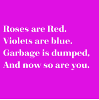 roses are red violets are blue: Roses are Red.  Violets are blue.  Garbage is dumped,  And now so are you.