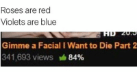 roses are red violets are blue: Roses are red  Violets are blue  Gimme a Facial IWant to Die Part 2  341,693 views 84%