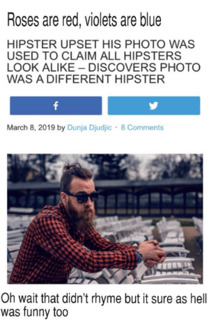 Roses are red, violets are blue  HIPSTER UPSET HIS PHOTO WAS  USED TO CLAIM ALL HIPSTERS  LOOK ALIKE DISCOVERS PHOTO  WAS A DIFFERENT HIPSTER  March 8, 2019 by Dunja Djudjic 8 Comments  Oh wait that didn't rhyme but it sure as hell  was funny too Manbuns are weird