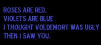 ROSES ARE RED,  VIOLETS ARE BLUE  I THOUGHT VOLDEMORT WAS UGLY  THEN I SAW YOU. Burn. .__.