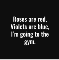 Lovely poem🙊🙈🙉: Roses are red  Violets are blue  I'm going to the  gym Lovely poem🙊🙈🙉