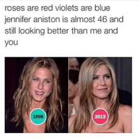 roses are red violets are blue  jennifer aniston is almost 46 and  still looking better than me and  you  1998  2013 ❤❤ - creds to @smelly.c.a.t