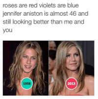 Jennifer Aniston, Blue, and Reds: roses are red violets are blue  jennifer aniston is almost 46 and  still looking better than me and  you  1998  2013 but it's 2015?????