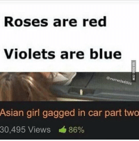 Sorry for the late upload 😫💦: Roses are red  Violets are blue  memed addi  Asian girl gagged in car part two  30,495 Views 86% Sorry for the late upload 😫💦