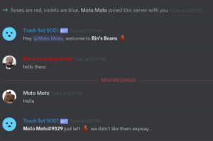why would you do this?: Roses are red, violets are blue, Moto Moto joined this server with you Today at 12:50 PM  Trash Bot 9001 BOT Today at 12:50 PM  Hey @Moto Moto, welcome to Rin's Beans  ring break  Rin is on sp  hello there  Today at 12:50 PM  NEW MESSAGES  Moto Moto  Hello  Today at 12:51 PM  Trash Bot 9001 BOT Today at 12:51 PM  Moto Moto#9329 just left ', we didn't like them anyway why would you do this?