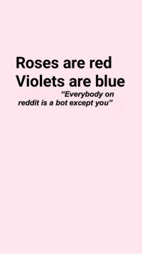 """me_irl: Roses are red  Violets are blue  reddit is a bot except you""""  """"Everybody on me_irl"""