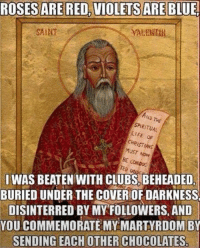 Rose Are Red Violets Are Blue: ROSES ARE RED, VIOLETS ARE  BLUE!  SAIHT  AND THE  SPIRITUAL  LIFE OF  MUST NOW  BE CONDOC  SI WAS BEATEN WITH CLUBS, BEHEADED  BURIED UNDER THE COVERIOF DARKNESS  DISINTERRED BY MY FOLLOWERS, AND  YOU COMMEMORATE MY MARTYRDOM BY  SENDING EACH OTHER CHOCOLATES