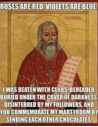 The true meaning of Valentine's Day.  ~N: ROSES ARE RED, VIOLETS ARE  BLUE  SAINT  SPIRITUAL  LIFE dF  CHRISTIANS  Now  BE CONDUC  I WAS BEATEN WITH CLUBS, BEHEADED,  BURIED UNDER THE COVEROF DARKNESS  DISINTERRED BY MY FOLLOWERS, AND  YOU COMMEMORATE MY MARTYRDOM BY  SENDING EACH OTHER CHOCOLATESr The true meaning of Valentine's Day.  ~N
