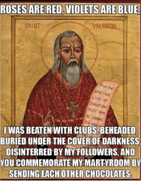 A Valentine's Day card from Saint Valentine  (Shared from Catholic Memes): ROSES ARE RED, VIOLETS ARE BLUE.  SAINT  SPIRITUAL  LIFE oF  CHR  MUST Now  CONDUC  TED SI WAS BEATEN WITH CLUBS, BEHEADED,  BURIEDUNDER THE COVEROFDARKNESS  DISINTERRED BY MY FOLLOWERS, AND  YOU COMMEMORATE MY MARTYRDOM BY  SENDING EACH OTHER CHOCOLATES A Valentine's Day card from Saint Valentine  (Shared from Catholic Memes)