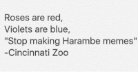 """💀💀💀: Roses are red  Violets are blue  """"Stop making Harambe memes""""  Cincinnati Zoo 💀💀💀"""
