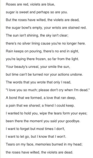 """midnight-lifee:  n0t-afraid-0f-death:  fallenangellostsoul:  liesofdecember:  hopeless-addiction:  dementorsinmymind:  eccedenntesiast:  -loner:  This poem is written from the point of view of someone who has lost others to suicide.  I'm in tears..  this couldn't be more perfect.  So beautiful   perfect  i'm in love with this   This is perfect..: Roses are red, violets are blue,  sugar is sweet and perhaps so are you.  But the roses have wilted, the violets are dead,  the sugar bowl's empty, your wrists are stained red.  The sun isn't shining, the sky isn't clear;  there's no silver lining cause you're no longer here.  Rain keeps on pouring, there's no end in sight,  you're laying there frozen, so far from the light.  Your beauty's unreal, your smile the sun,  but time can't be turned nor your actions undone.  The words that you wrote that only I read,  """"I love you so much; please don't cry when I'm dead.""""  A bond that we formed, a love that ran deep,  a pain that we shared; a friend I could keep.  I wanted to hold you, wipe the tears form your eyes;  been there the moment you said your goodbye.  I want to forget but most times I don't,  I want to let go, but I know that I won't.  Tears on my face, memories burned in my head;  the roses have wilted, the violets are dead. midnight-lifee:  n0t-afraid-0f-death:  fallenangellostsoul:  liesofdecember:  hopeless-addiction:  dementorsinmymind:  eccedenntesiast:  -loner:  This poem is written from the point of view of someone who has lost others to suicide.  I'm in tears..  this couldn't be more perfect.  So beautiful   perfect  i'm in love with this   This is perfect.."""
