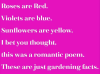roses are red: Roses are Red.  Violets are blue.  Sunflowers are yellow.  I bet you thought,  this was a romantic poem  These are just gardening facts.