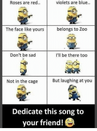 Blue, Kids, and Sad: Roses are red.  violets are blue  The face like yours  belongs to Zoo  Don't be sad  I'll be there too  Not in the cage  But laughing at you  Dedicate this song to  your friend! The song all kids sing at you