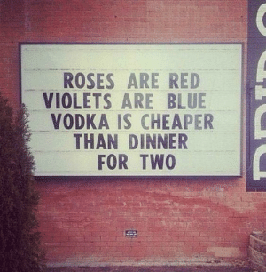 violets are blue: ROSES ARE RED  VIOLETS ARE BLUE  VODKA IS CHEAPER  THAN DINNER  FOR TWO