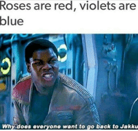 Roses Are Red Violet Are Blue: Roses are red, violets are  blue  Why does everyone want to go back to Jakku