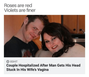 Dank, Head, and Memes: Roses are red  Violets are finer  8SHIT  Couple Hospitalized After Man Gets His Head  Stuck In His Wife's Vagina Cool hat bro by Buddahfinger666 FOLLOW 4 MORE MEMES.