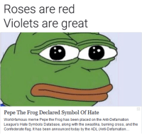 Yeah, I know I'm a few days late, but I don't care.: Roses are red  Violets are great  Pepe The Frog Declared Symbol Of Hate  World-famous meme Pepe the Frog has been placed on the Anti-Defamation  League's Hate Symbols Database, along with the swastika, burning cross, and the  Confederate flag. It has been announced today by the ADL (Anti-Defamation Yeah, I know I'm a few days late, but I don't care.