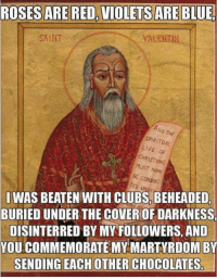 Memes, Martyrdom, and 🤖: ROSES ARE RED. VIOLETSARE BLUE  SAINT  ND THE  SPIRITUAL  LIFE  CHRISTIANS  Now  BE CONDUC  IWAS BEATEN WITH CLUBS BEHEADED  BURIED UNDER THE COVEROF DARKNESS,  DISINTERRED BY MY FOLLOWERS, AND  YOU COMMEMORATE MY MARTYRDOM B  SENDING EACH OTHER CHOCOLATES