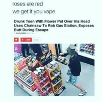 Butt, Drunk, and Head: roses are red  we get it you vape  Drunk Teen With Flower Pot Over His Head  Uses Chainsaw To Rob Gas Station, Exposes  Butt During Escape