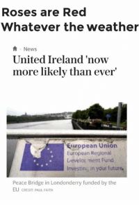 ~Dirty Dev: Roses are Red  Whatever the weather  A News  United Ireland 'now  more likely than ever  uropean Union  European Regional  Development Fund  Investing in your future,  Peace Bridge in Londonderry funded by the  EU CREDIT: PAUL FAITH ~Dirty Dev