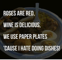 wining: ROSES ARE RED,  WINE IS DELICIOUS,  WE USE PAPER PLATES  CAUSE I HATE DOING DISHES
