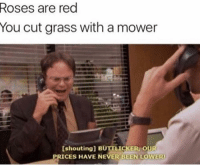 Memes, Phone, and Never: Roses are red  You cut grass with a mower  [shouting] BUTTLICKER, OUR  PRICES HAVE NEVER BEEN LOWER alright who let him on the phone... ———— theoffice dundermifflin dwightschrute michaelscott theofficeshow parksandrec