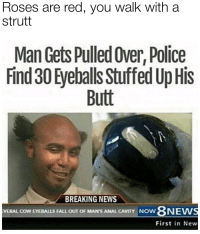 """Butt, Fall, and Memes: Roses are red, you walk witha  strutt  Man Gets Pulled Over, Police  Find 30 Eyeballs Stuffed Up His  Butt  BREAKING NEWS  8NEW  First in New  VERAL COW EYEBALLS FALL OUT OF MAN'S ANAL CAVITY NOW <p>You walk with a strutt via /r/memes <a href=""""http://ift.tt/2rd7oOx"""">http://ift.tt/2rd7oOx</a></p>"""