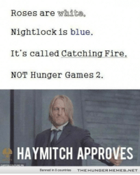 """Fire, The Hunger Games, and Blue: Roses are white.  Nightlockis blue.  It's called Catching Fire,  NOT Hunger Games 2.  HAYMITCH APPROVES  Banned in 0 countries  T H E H U  G E R M E M E S . N ET <p>Haymich Rules!! <a href=""""http://ift.tt/JWKe4D"""">http://ift.tt/JWKe4D</a></p>"""