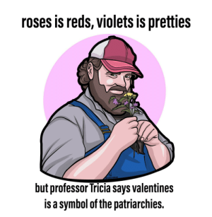 Since other peoples is doings it, heres my attempts at a valentines by lumpyg MORE MEMES: roses is reds, violets is pretties  SOREN YARGER  but professor Tricia says valentines  is a symbol of the patriarchies. Since other peoples is doings it, heres my attempts at a valentines by lumpyg MORE MEMES