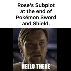 A Pokémon and Star Wars Meme.: Rose's Subplot  at the end of  Pokémon Sword  and Shield.  HELLO THERE A Pokémon and Star Wars Meme.