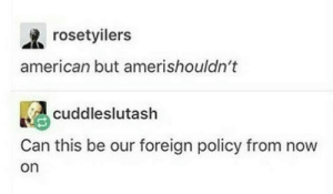 American, Policy, and Can: rosetyilers  american but amerishouldn't  cuddleslutash  Can this be our foreign policy from now  on AmeriCANT foreign policy
