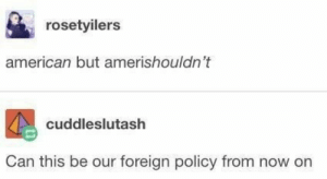Foreign: rosetyilers  american but amerishouldn't  cuddleslutash  Can this be our foreign policy from now on