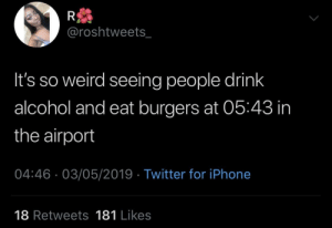 Dank, Iphone, and Memes: @roshtweets_  It's so weird seeing people drink  alcohol and eat burgers at 05:43 in  the airport  04:46.03/05/2019 Twitter for iPhone  18 Retweets 181 Likes Time doesn't exist in the airport by SvenGz MORE MEMES