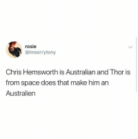 Chris Hemsworth, Rosie, and Space: rosie  @imsorrytony  Chris Hemsworth is Australian and Thor is  from space does that make him an  Australien