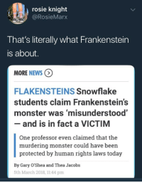 portmanteau-bot:  fangsandrainbows:  systlin:  entrailcupcakes: ghoulvalentines: Losers Didn't Actually Read Frankenstein, Write an Article About It Anyway, More at 11   This article was written by one of the townspeople   Mary Shelly is going to rise from the grave to slap the person who wrote this article.   …*inhales deeply*  inhales + deeply = inhaleeply.Beep-boop. Portmanteau^bot^1Think that you are ok. Think that you are well-dressed. Think that you are deep. | PayPal | Patreon: rosie knight  @RosieMarx  That's literally what Frankenstein  is about  MORE NEWS  FLAKENSTEINS Snowflake  students claim Frankenstein's  monster was 'misunderstood'  - and is in fact a VICTIM  One professor even claimed that the  murdering monster could have been  protected by human rights laws today  By Gary O'Shea and Thea Jacobs  5th March 2018, 1144 pm portmanteau-bot:  fangsandrainbows:  systlin:  entrailcupcakes: ghoulvalentines: Losers Didn't Actually Read Frankenstein, Write an Article About It Anyway, More at 11   This article was written by one of the townspeople   Mary Shelly is going to rise from the grave to slap the person who wrote this article.   …*inhales deeply*  inhales + deeply = inhaleeply.Beep-boop. Portmanteau^bot^1Think that you are ok. Think that you are well-dressed. Think that you are deep. | PayPal | Patreon