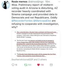 Party, Wow, and Democratic Party: Rosie memos @almostjingo .16m  Wow. Preliminary report of midterm  voting audit in Arizona is disturbing, AZ  recorder heavily coordinated with  Sinema campaign and provided data to  Democrats and not Republicans. Oddly  @RecorderFontes @MaricopaElex are  refusing to cooperate with investigation,  why?  That, as described above, Recorder Fontes coordinated with Democrat Kyrsten  Sinema's campaign by privately disclosing the timing and location of the  emergency voting centers without offering the same information to Republican  Martha McSally's campaign;  That Recorder Fontes sent instructive and helpful private text messages to  attornev  Brockelman PLC. counsel for the Arizona Democratic Party, regarding the fact  that they would need to sue his office to obtain certain information regarding  voter records, but that Recorder Fontes did not provide the same information to  the attorneys representing the Martha McSally campaign or the Arizona  Republican Party  i Desai and/or other members of the law fim C  th  Solutions, which assisted the Arizona Democratic Party  SouthernArizonaGOP and 3 others  15 133 118