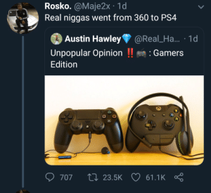 Blackpeopletwitter, Funny, and Ps4: Rosko. @Maje2x 1d  Real niggas went from 360 to PS4  Austin Hawley@Real_Ha... 1d  Unpopular Opinion !Gamers  Edition  마。  707 t: 23.5K 61.1K Real niggas went from 360 to PS4