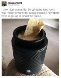 Dude, Funny, and Life: ROSS BARNETT  eRossOnTheReal  I think I just won at life. By using the living room  wax melter to warm my queso cheese, l now don't  have to get up to reheat the queso Give this dude a Nobel Prize.