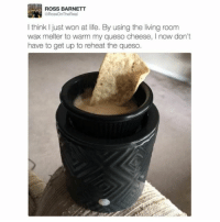Give this dude a Nobel Prize. (via Twitter: RossOnTheReal): ROSS BARNETT  GRossOnTheReal  think just won at life. By using the living room  wax melter to warm my queso cheese, now don't  have to get up to reheat the queso. Give this dude a Nobel Prize. (via Twitter: RossOnTheReal)