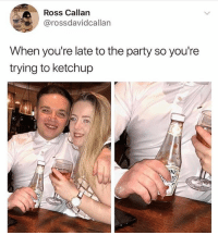 Funny, Party, and Ross: Ross Callan  @rossdavidcallan  When you're late to the party so you're  trying to ketchup  TO 😂Do NOT follow @hey if don't like to laugh😂