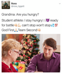 Dank Memes, Ross, and Student: ROSS  Grandma: Are you hungry?  Student athlete: I stay hungryieluu ready  100  for battle  can't stop won't stop  God First Team Second (@laziestcanine) inspired a trend