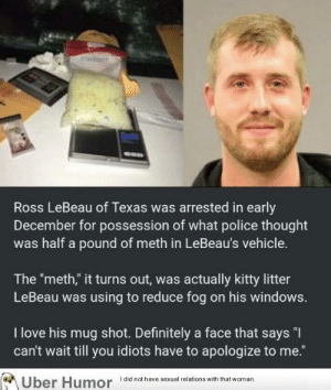 "failnation:  Arresting a 'drug dealer': Ross LeBeau of Texas was arrested in early  December for possession of what police thought  was half a pound of meth in LeBeau's vehicle.  The ""meth,"" it turns out, was actually kitty litter  LeBeau was using to reduce fog on his windows.  I love his mug shot. Definitely a face that says ""I  can't wait till you idiots have to apologize to me.""  Uber Humor did not have sexual relations with that woman failnation:  Arresting a 'drug dealer'"