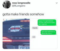 Friends, Lol, and Love: ross longnoodle  @RLongano  gotta make friends somehow  ayyyy I'm right behind  you bro. talk about traffic  am Iright lol  $28.000  Exactly  OFOR SALE  00 66  ight man well have a  good day love u  U 2  OHIO