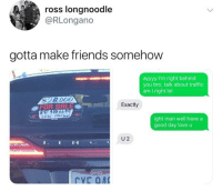 Friends, Lol, and Love: ross longnoodle  @RLongano  gotta make friends somehow  ayyyy I'm right behincd  you bro. talk about traffic  am I right lol  $28.00O  Exactly  2015  ight man well have a  good day love u  U 2  N  C 😂lol