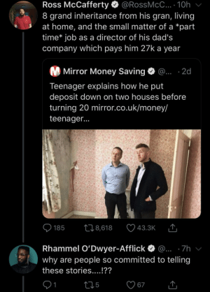 Really started from the bottom: Ross McCafferty O @RossMcC... · 10h  8 grand inheritance from his gran, living  at home, and the small matter of a *part  time* job as a director of his dad's  company which pays him 27k a year  M Mirror Money Saving  @... ·2d  Teenager explains how he put  deposit down on two houses before  turning 20 mirror.co.uk/money/  teenager...  O 185  278,618  43.3K  Rhammel O'Dwyer-Afflick  @... ·7h  why are people so committed to telling  these stories....!??  275  67 Really started from the bottom