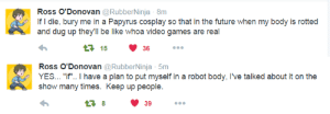 "grumpy-pigeon:  What a dork.  (x) : Ross O'Donovan @RubberNinja 8m  If I die, bury me in a Papyrus cosplay so that in the future when my body is rotted  and dug up they'll be like whoa video games are real  415 36   Ross O'Donovan @RubberNinja 5m  YES ""if.. I have a plan to put myself in a robot body, I've talked about it on the  show many times. Keep up people  39 grumpy-pigeon:  What a dork.  (x)"