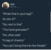 "Blackpeopletwitter, Cheetos, and Ak-47: ross  rxss  ""Whats that in your bag?""  An AK-47""  ""No, next to that""  ""I he hand grenades?""  ""No, other side""  ""A bag of cheetos""  ""You can't bring that into the theater"" No outside snacks permitted (via /r/BlackPeopleTwitter)"