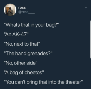 """Cheetos, Dank, and Memes: ross  rxss  """"Whats that in your bag?""""  An AK-47""""  """"No, next to that""""  """"I he hand grenades?""""  """"No, other side""""  """"A bag of cheetos""""  """"You can't bring that into the theater"""" No outside snacks permitted by LeDeX25 MORE MEMES"""